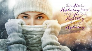 SAY NO TO HOLIDAY STRESS AND YES TO A HEALTHY, HAPPY HOLIDAY SEASON